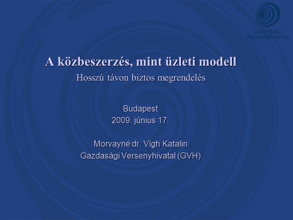 A közbeszerzés, mint üzleti modell Hosszú távon biztos megrendelés Budapest 2009. június 17. Morvayné dr. Vígh Katalin Gazdasági Versenyhivatal (GVH)