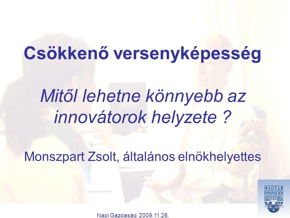 Napi Gazdaság 2009.11.26. Csökkenő versenyképesség Mitől lehetne könnyebb az innovátorok helyzete ? Monszpart Zsolt, általános elnökhelyettes