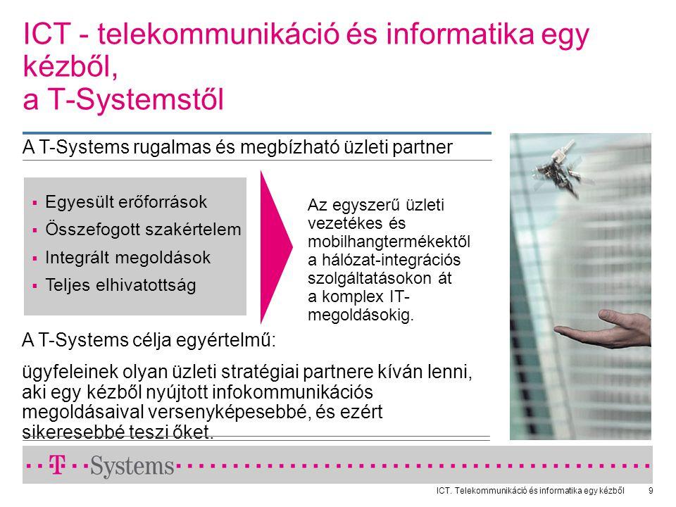 ICT. Telekommunikáció és informatika egy kézből9 A T-Systems célja egyértelmű: ügyfeleinek olyan üzleti stratégiai partnere kíván lenni, aki egy kézbő