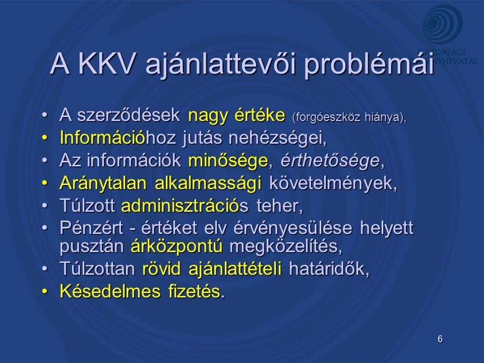 6 A KKV ajánlattevői problémái A szerződések nagy értéke (forgóeszköz hiánya),A szerződések nagy értéke (forgóeszköz hiánya), Információhoz jutás nehézségei,Információhoz jutás nehézségei, Az információk minősége, érthetősége,Az információk minősége, érthetősége, Aránytalan alkalmassági követelmények,Aránytalan alkalmassági követelmények, Túlzott adminisztrációs teher,Túlzott adminisztrációs teher, Pénzért - értéket elv érvényesülése helyett pusztán árközpontú megközelítés,Pénzért - értéket elv érvényesülése helyett pusztán árközpontú megközelítés, Túlzottan rövid ajánlattételi határidők,Túlzottan rövid ajánlattételi határidők, Késedelmes fizetés.Késedelmes fizetés.