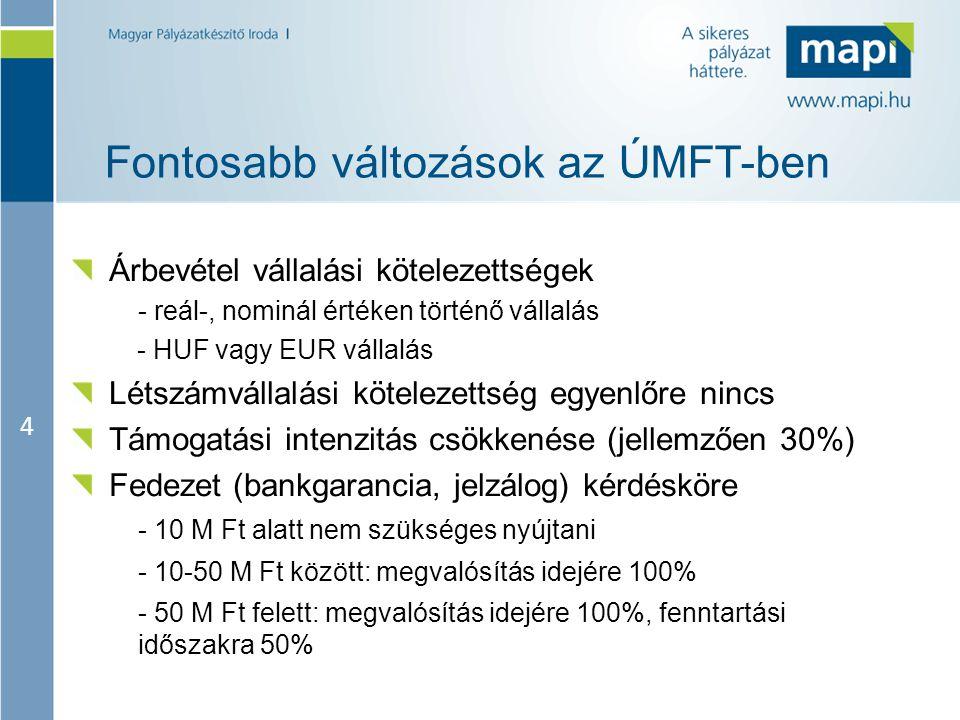 4 Fontosabb változások az ÚMFT-ben Árbevétel vállalási kötelezettségek - reál-, nominál értéken történő vállalás - HUF vagy EUR vállalás Létszámvállalási kötelezettség egyenlőre nincs Támogatási intenzitás csökkenése (jellemzően 30%) Fedezet (bankgarancia, jelzálog) kérdésköre - 10 M Ft alatt nem szükséges nyújtani - 10-50 M Ft között: megvalósítás idejére 100% - 50 M Ft felett: megvalósítás idejére 100%, fenntartási időszakra 50%
