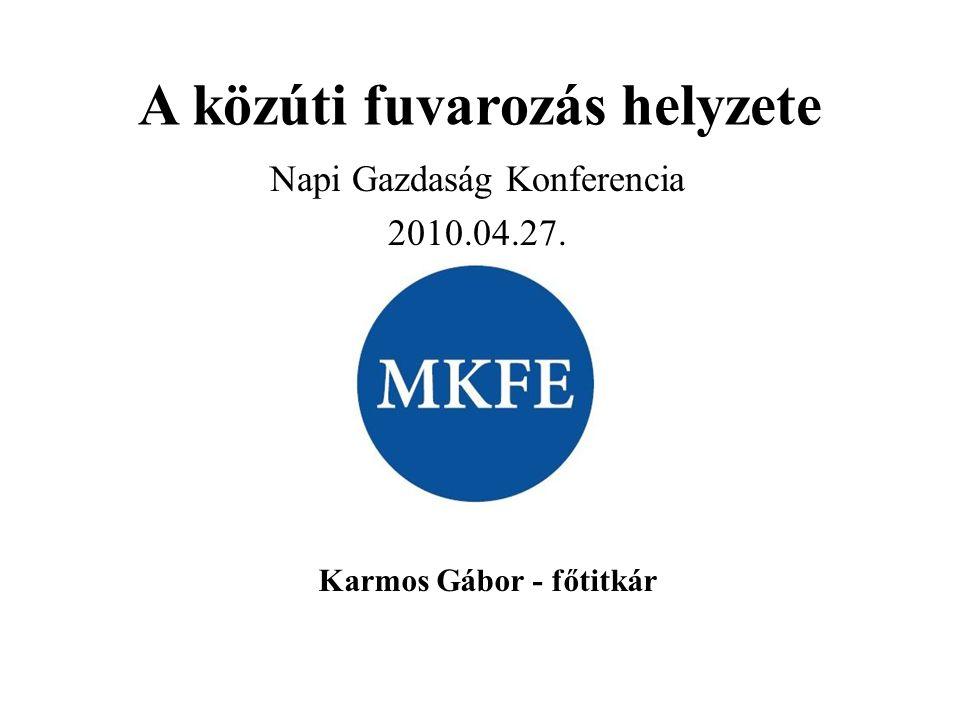A közúti fuvarozás helyzete Napi Gazdaság Konferencia 2010.04.27. Karmos Gábor - főtitkár