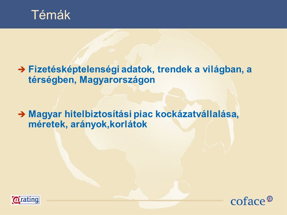 Témák  Fizetésképtelenségi adatok, trendek a világban, a térségben, Magyarországon  Magyar hitelbiztosítási piac kockázatvállalása, méretek, arányok,korlátok