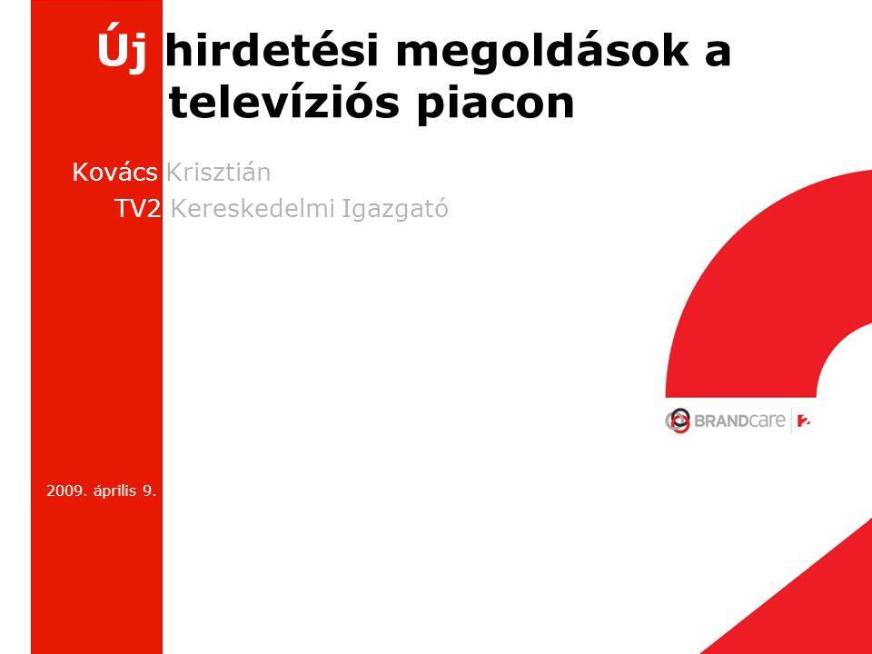 Új hirdetési megoldások a televíziós piacon Kovács Krisztián TV2 Kereskedelmi Igazgató 2009. április 9.