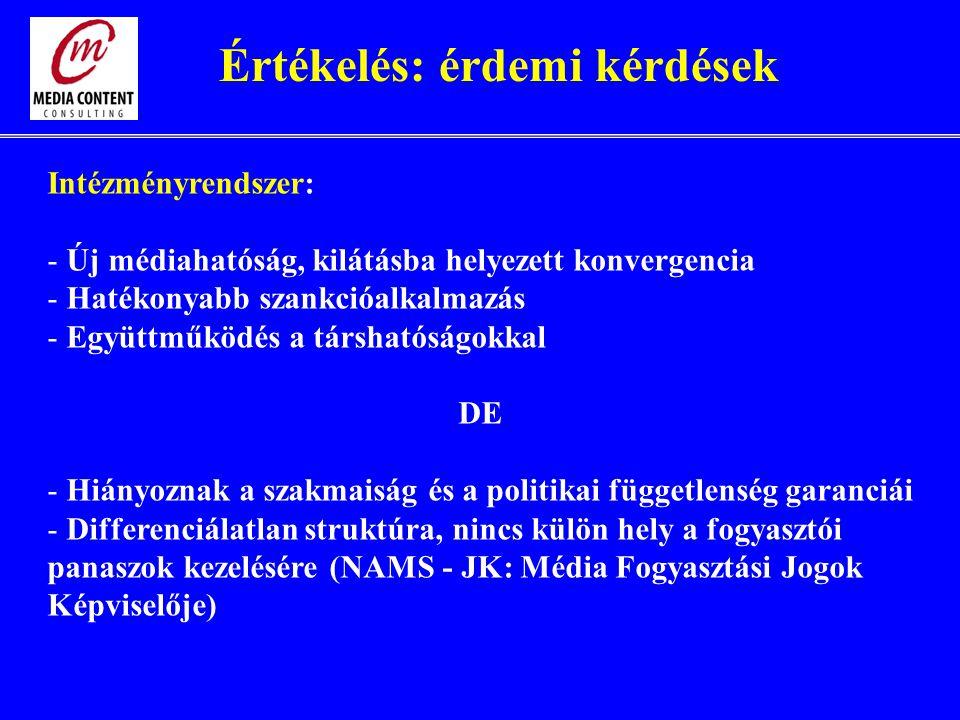 Intézményrendszer: - Új médiahatóság, kilátásba helyezett konvergencia - Hatékonyabb szankcióalkalmazás - Együttműködés a társhatóságokkal DE - Hiányoznak a szakmaiság és a politikai függetlenség garanciái - Differenciálatlan struktúra, nincs külön hely a fogyasztói panaszok kezelésére (NAMS - JK: Média Fogyasztási Jogok Képviselője) Értékelés: érdemi kérdések