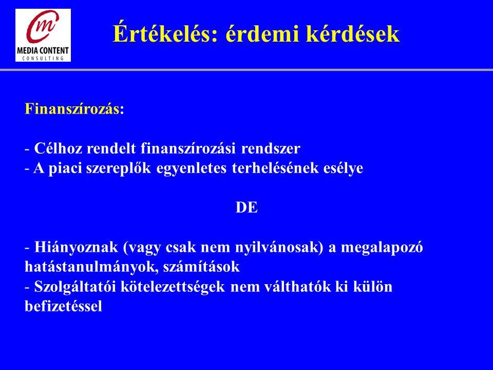 Finanszírozás: - Célhoz rendelt finanszírozási rendszer - A piaci szereplők egyenletes terhelésének esélye DE - Hiányoznak (vagy csak nem nyilvánosak) a megalapozó hatástanulmányok, számítások - Szolgáltatói kötelezettségek nem válthatók ki külön befizetéssel Értékelés: érdemi kérdések