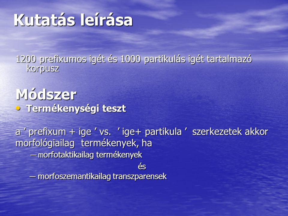 Kutatás leírása 1200 prefixumos igét és 1000 partikulás igét tartalmazó korpusz Módszer Termékenységi teszt Termékenységi teszt a ' prefixum + ige ' v
