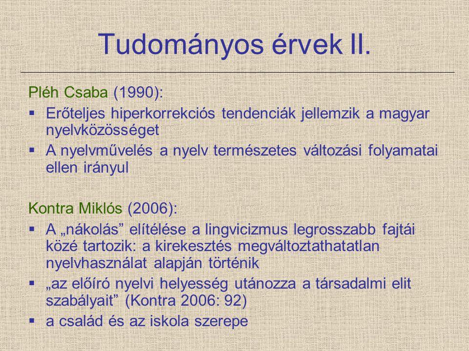 Tudományos érvek II. Pléh Csaba (1990):  Erőteljes hiperkorrekciós tendenciák jellemzik a magyar nyelvközösséget  A nyelvművelés a nyelv természetes
