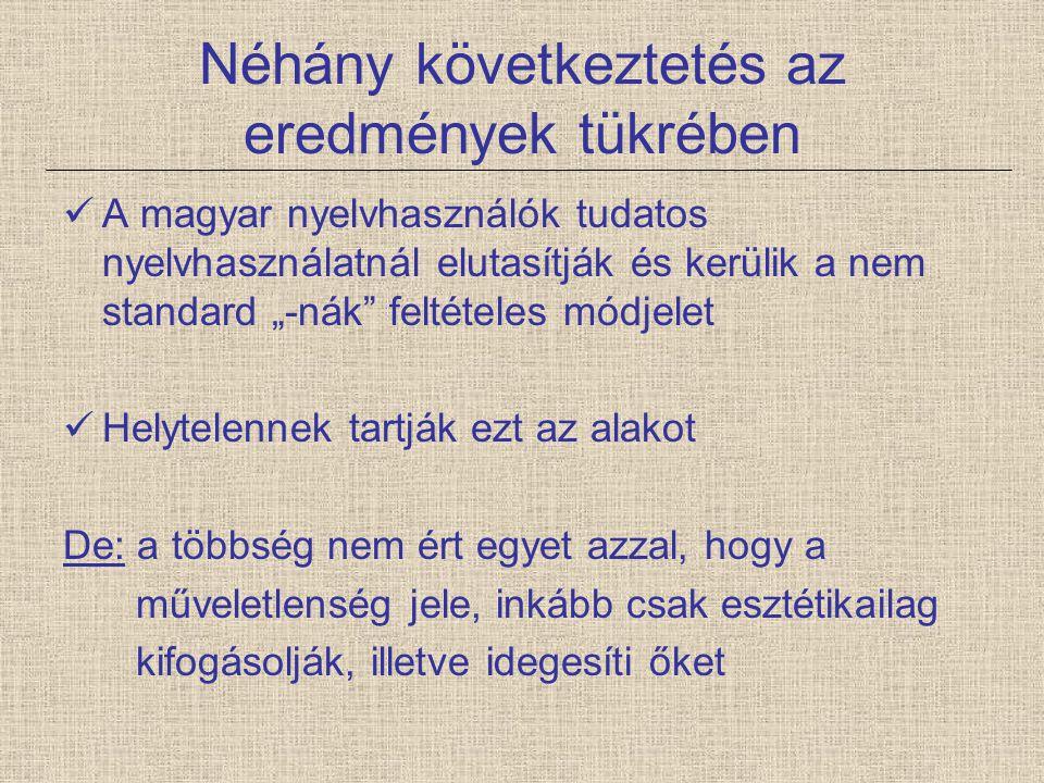 """Néhány következtetés az eredmények tükrében A magyar nyelvhasználók tudatos nyelvhasználatnál elutasítják és kerülik a nem standard """"-nák"""" feltételes"""