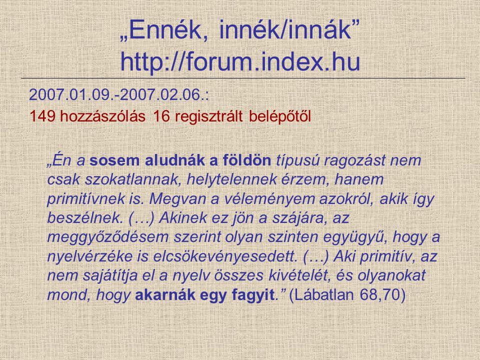 """""""Ennék, innék/innák"""" http://forum.index.hu 2007.01.09.-2007.02.06.: 149 hozzászólás 16 regisztrált belépőtől """"Én a sosem aludnák a földön típusú ragoz"""