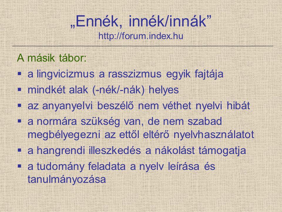 """""""Ennék, innék/innák"""" http://forum.index.hu A másik tábor:  a lingvicizmus a rasszizmus egyik fajtája  mindkét alak (-nék/-nák) helyes  az anyanyelv"""