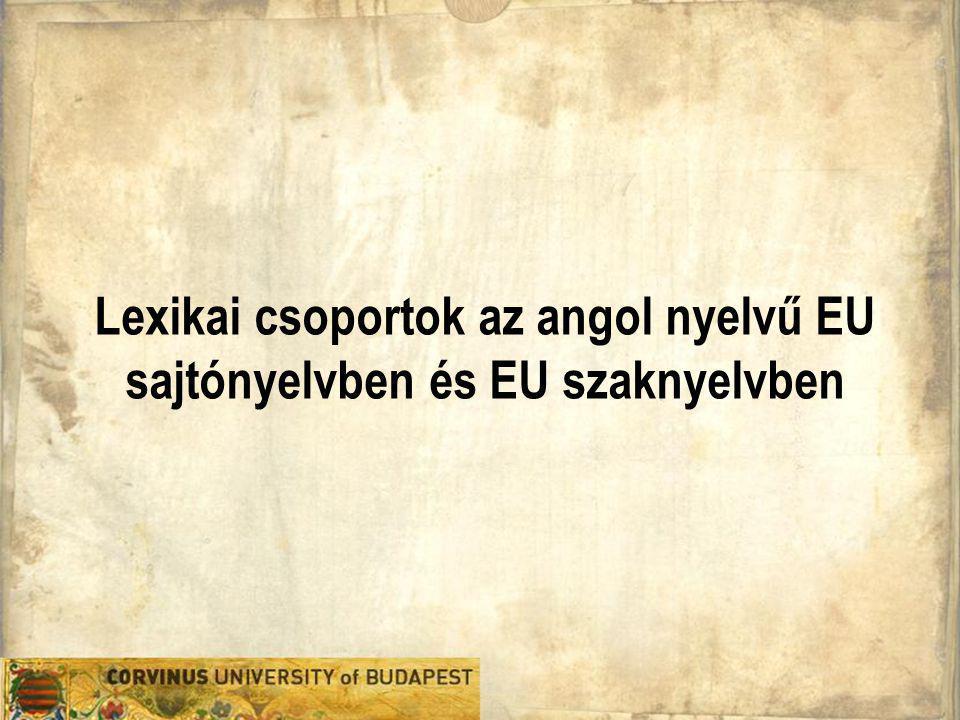 Jablonkai Réka Áttekintés 1.A kutatás célja és a kutatási kérdések 2.Lexikai csoportok definiálása és jellemzői 3.Az EU angol korpusz és az EU sajtó angol korpusz és a korpuszelemző 4.Lexikai csoportok a két EU regiszterben 5.Tanulságok EU angol szaknyelvi kurzusokra vonatkozóan 2