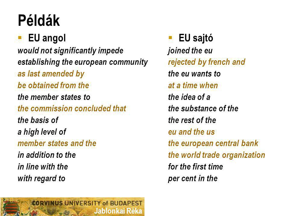 Jablonkai Réka Példák  EU angol would not significantly impede establishing the european community as last amended by be obtained from the the member states to the commission concluded that the basis of a high level of member states and the in addition to the in line with the with regard to  EU sajtó joined the eu rejected by french and the eu wants to at a time when the idea of a the substance of the the rest of the eu and the us the european central bank the world trade organization for the first time per cent in the
