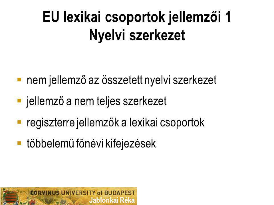 Jablonkai Réka EU lexikai csoportok jellemzői 1 Nyelvi szerkezet  nem jellemző az összetett nyelvi szerkezet  jellemző a nem teljes szerkezet  regiszterre jellemzők a lexikai csoportok  többelemű főnévi kifejezések