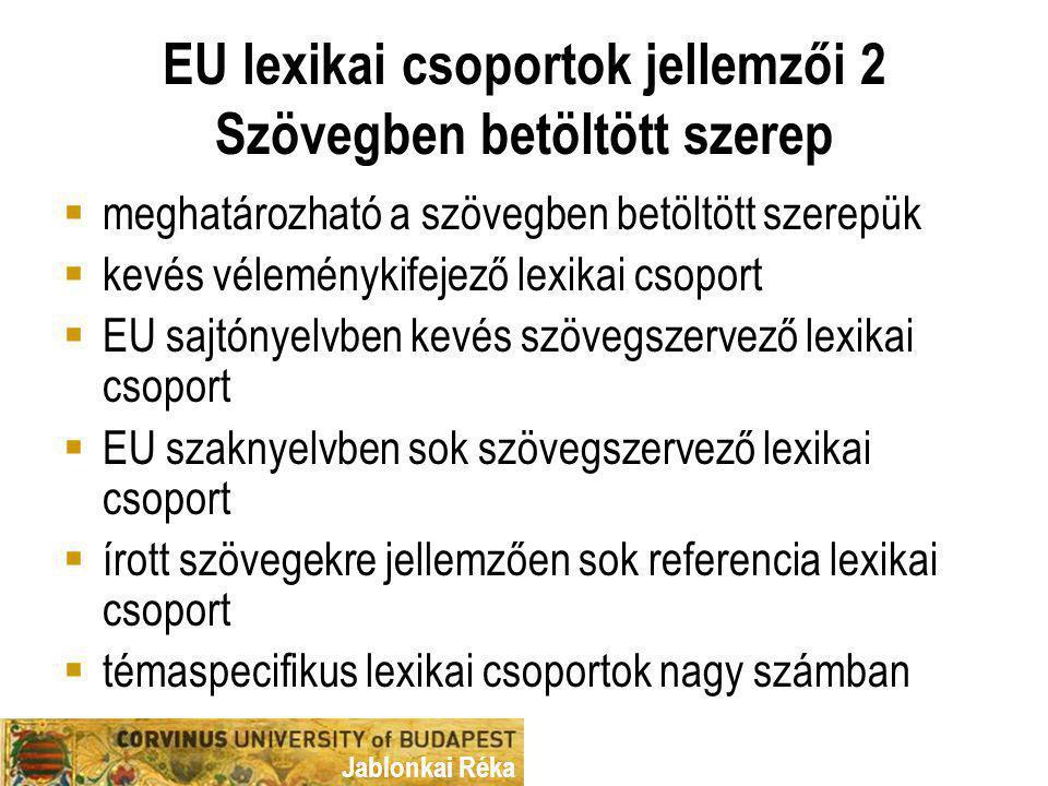 Jablonkai Réka EU lexikai csoportok jellemzői 2 Szövegben betöltött szerep  meghatározható a szövegben betöltött szerepük  kevés véleménykifejező lexikai csoport  EU sajtónyelvben kevés szövegszervező lexikai csoport  EU szaknyelvben sok szövegszervező lexikai csoport  írott szövegekre jellemzően sok referencia lexikai csoport  témaspecifikus lexikai csoportok nagy számban