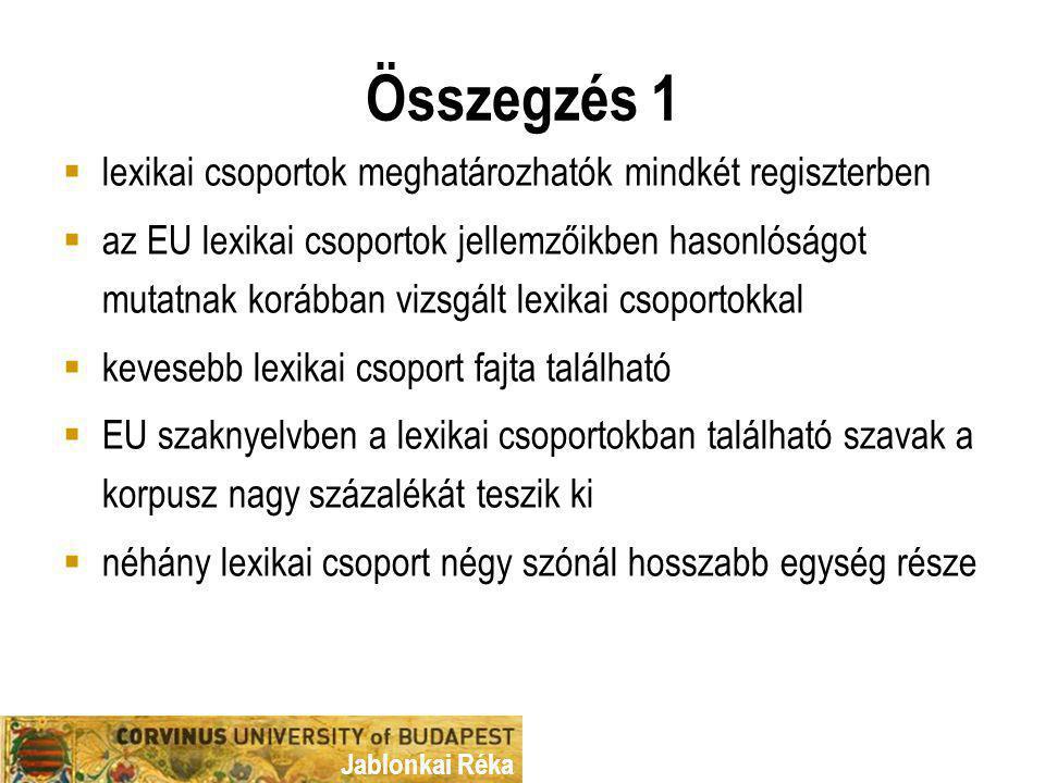 Jablonkai Réka Összegzés 1  lexikai csoportok meghatározhatók mindkét regiszterben  az EU lexikai csoportok jellemzőikben hasonlóságot mutatnak korábban vizsgált lexikai csoportokkal  kevesebb lexikai csoport fajta található  EU szaknyelvben a lexikai csoportokban található szavak a korpusz nagy százalékát teszik ki  néhány lexikai csoport négy szónál hosszabb egység része