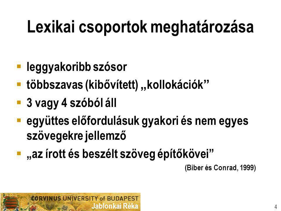 """Jablonkai Réka Lexikai csoportok meghatározása  leggyakoribb szósor  többszavas (kibővített) """" kollokációk  3 vagy 4 szóból áll  együttes előfordulásuk gyakori és nem egyes szövegekre jellemző  """"az írott és beszélt szöveg építőkövei (Biber és Conrad, 1999) 4"""