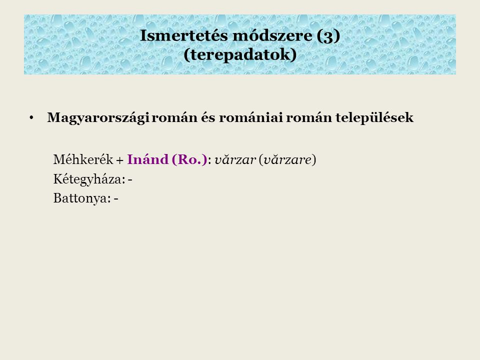 Ismertetés módszere (3) (terepadatok) Magyarországi román és romániai román települések Méhkerék + Inánd (Ro.): v ă rzar (v ă rzare) Kétegyháza: - Battonya: -