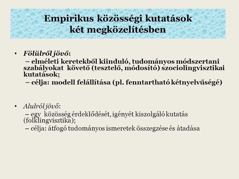 Empirikus közösségi kutatások két megközelítésben Fölülről jövő: – elméleti keretekből kiinduló, tudományos módszertani szabályokat követő (tesztelő, módosító) szociolingvisztikai kutatások; – célja: modell felállítása (pl.