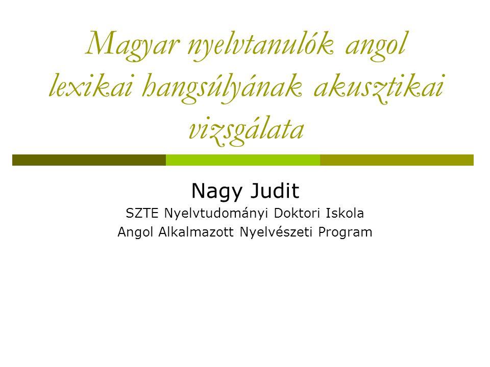 Magyar nyelvtanulók angol lexikai hangsúlyának akusztikai vizsgálata Nagy Judit SZTE Nyelvtudományi Doktori Iskola Angol Alkalmazott Nyelvészeti Program