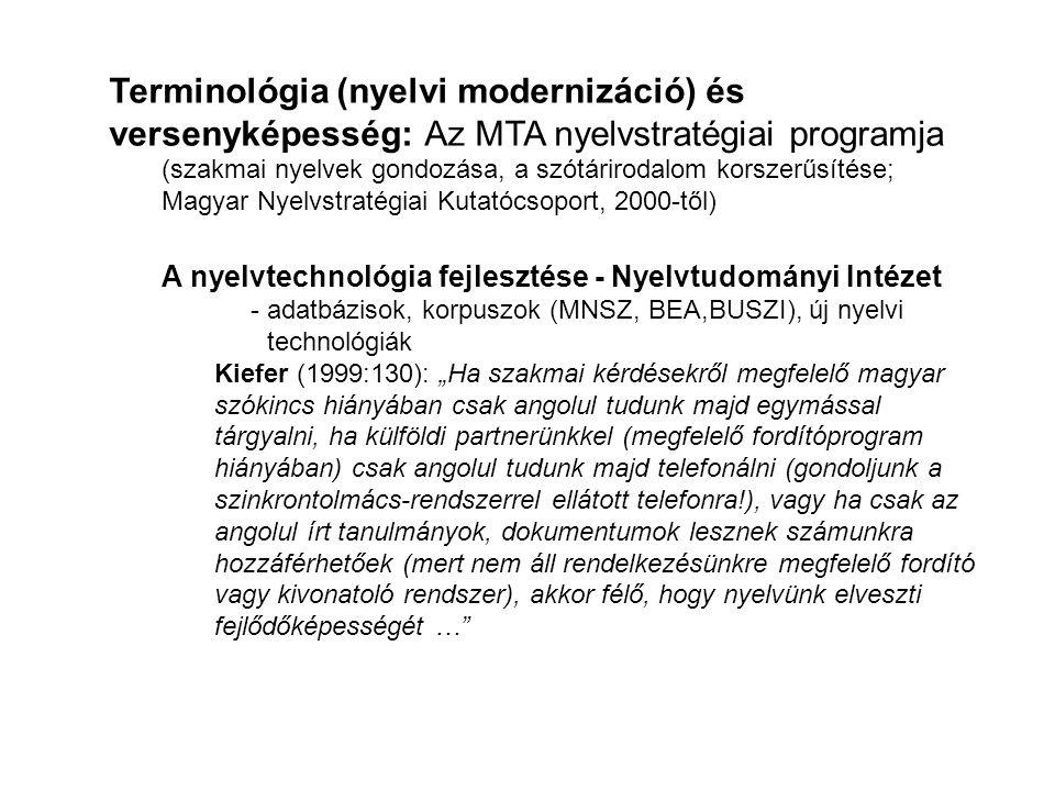 """Terminológia (nyelvi modernizáció) és versenyképesség: Az MTA nyelvstratégiai programja (szakmai nyelvek gondozása, a szótárirodalom korszerűsítése; Magyar Nyelvstratégiai Kutatócsoport, 2000-től) A nyelvtechnológia fejlesztése - Nyelvtudományi Intézet - adatbázisok, korpuszok (MNSZ, BEA,BUSZI), új nyelvi technológiák Kiefer (1999:130): """"Ha szakmai kérdésekről megfelelő magyar szókincs hiányában csak angolul tudunk majd egymással tárgyalni, ha külföldi partnerünkkel (megfelelő fordítóprogram hiányában) csak angolul tudunk majd telefonálni (gondoljunk a szinkrontolmács-rendszerrel ellátott telefonra!), vagy ha csak az angolul írt tanulmányok, dokumentumok lesznek számunkra hozzáférhetőek (mert nem áll rendelkezésünkre megfelelő fordító vagy kivonatoló rendszer), akkor félő, hogy nyelvünk elveszti fejlődőképességét …"""