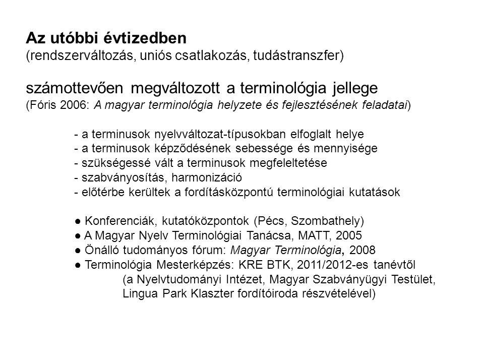 Az utóbbi évtizedben (rendszerváltozás, uniós csatlakozás, tudástranszfer) számottevően megváltozott a terminológia jellege (Fóris 2006: A magyar terminológia helyzete és fejlesztésének feladatai) - a terminusok nyelvváltozat-típusokban elfoglalt helye - a terminusok képződésének sebessége és mennyisége - szükségessé vált a terminusok megfeleltetése - szabványosítás, harmonizáció - előtérbe kerültek a fordításközpontú terminológiai kutatások ● Konferenciák, kutatóközpontok (Pécs, Szombathely) ● A Magyar Nyelv Terminológiai Tanácsa, MATT, 2005 ● Önálló tudományos fórum: Magyar Terminológia, 2008 ● Terminológia Mesterképzés: KRE BTK, 2011/2012-es tanévtől (a Nyelvtudományi Intézet, Magyar Szabványügyi Testület, Lingua Park Klaszter fordítóiroda részvételével)