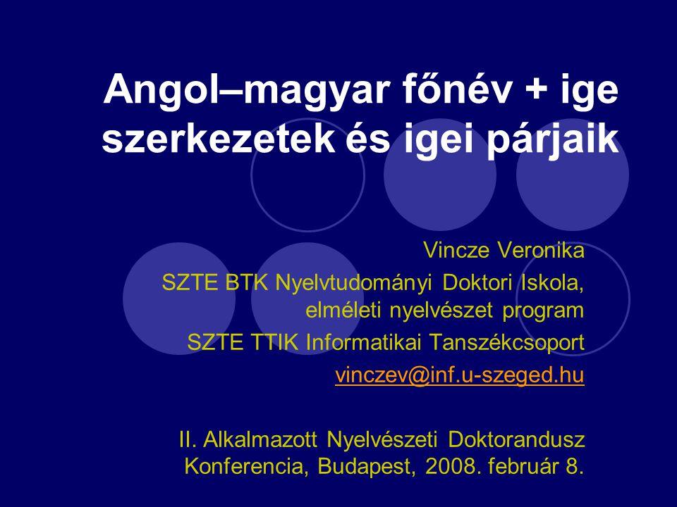 Angol–magyar főnév + ige szerkezetek és igei párjaik Vincze Veronika SZTE BTK Nyelvtudományi Doktori Iskola, elméleti nyelvészet program SZTE TTIK Inf