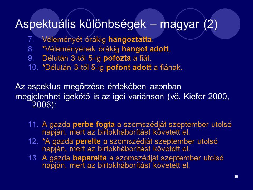 10 Aspektuális különbségek – magyar (2) 7.Véleményét órákig hangoztatta. 8.*Véleményének órákig hangot adott. 9.Délután 3-tól 5-ig pofozta a fiát. 10.