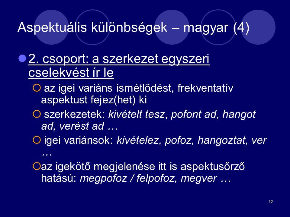 12 Aspektuális különbségek – magyar (4) 2. csoport: a szerkezet egyszeri cselekvést ír le  az igei variáns ismétlődést, frekventatív aspektust fejez(
