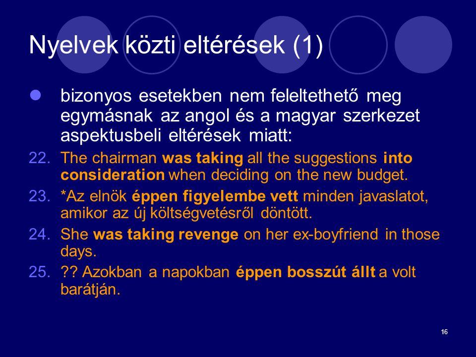 16 Nyelvek közti eltérések (1) bizonyos esetekben nem feleltethető meg egymásnak az angol és a magyar szerkezet aspektusbeli eltérések miatt: 22.The c
