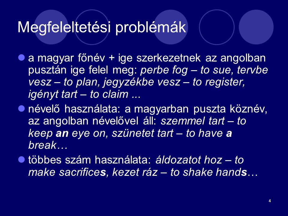 4 Megfeleltetési problémák a magyar főnév + ige szerkezetnek az angolban pusztán ige felel meg: perbe fog – to sue, tervbe vesz – to plan, jegyzékbe v