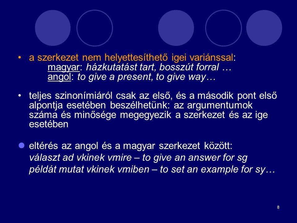8 a szerkezet nem helyettesíthető igei variánssal: magyar: házkutatást tart, bosszút forral … angol: to give a present, to give way… teljes szinonímiá