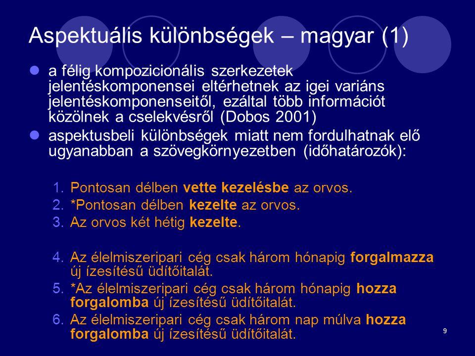 9 Aspektuális különbségek – magyar (1) a félig kompozicionális szerkezetek jelentéskomponensei eltérhetnek az igei variáns jelentéskomponenseitől, ezá