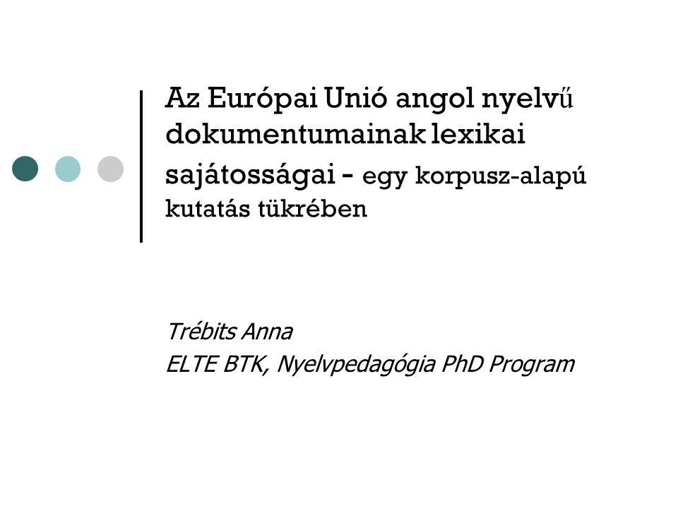 Az Európai Unió angol nyelv ű dokumentumainak lexikai sajátosságai - egy korpusz-alapú kutatás tükrében Trébits Anna ELTE BTK, Nyelvpedagógia PhD Program