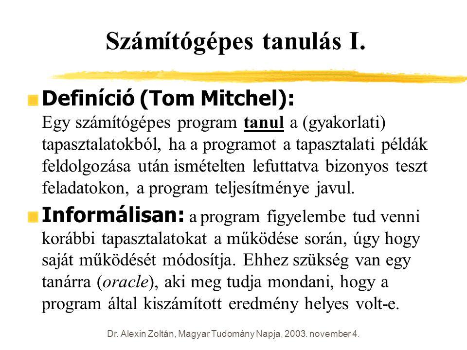 Dr. Alexin Zoltán, Magyar Tudomány Napja, 2003. november 4. Számítógépes tanulás I. Definíció (Tom Mitchel): Egy számítógépes program tanul a (gyakorl