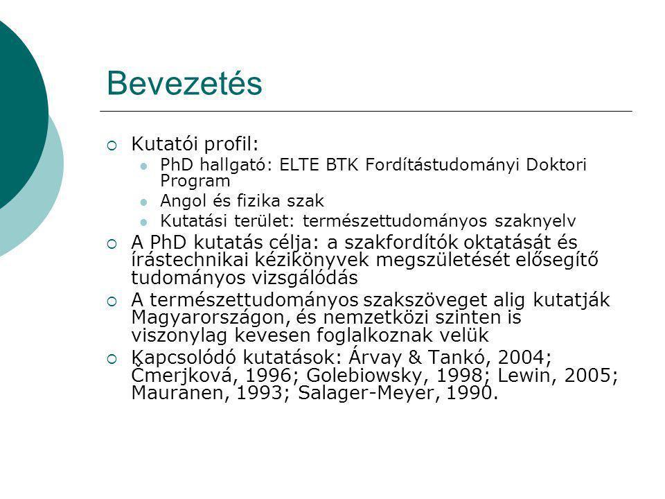 Bevezetés  Kutatói profil: PhD hallgató: ELTE BTK Fordítástudományi Doktori Program Angol és fizika szak Kutatási terület: természettudományos szaknyelv  A PhD kutatás célja: a szakfordítók oktatását és írástechnikai kézikönyvek megszületését elősegítő tudományos vizsgálódás  A természettudományos szakszöveget alig kutatják Magyarországon, és nemzetközi szinten is viszonylag kevesen foglalkoznak velük  Kapcsolódó kutatások: Árvay & Tankó, 2004; Čmerjková, 1996; Golebiowsky, 1998; Lewin, 2005; Mauranen, 1993; Salager-Meyer, 1990.