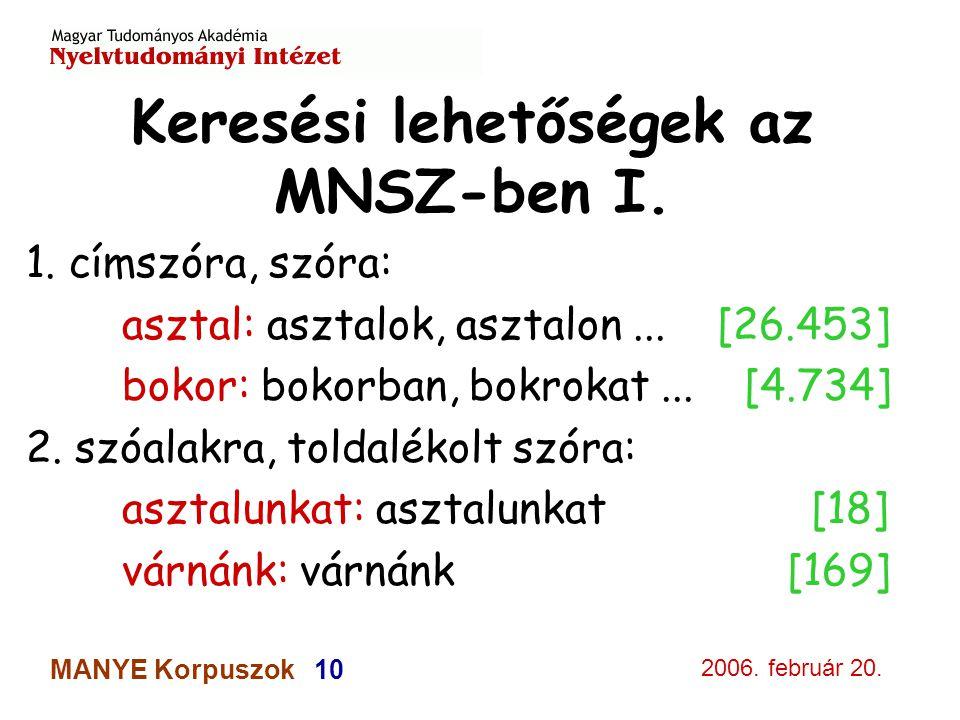 2006. február 20. MANYE Korpuszok 10 Keresési lehetőségek az MNSZ-ben I. 1. címszóra, szóra: asztal: asztalok, asztalon... [26.453] bokor: bokorban, b