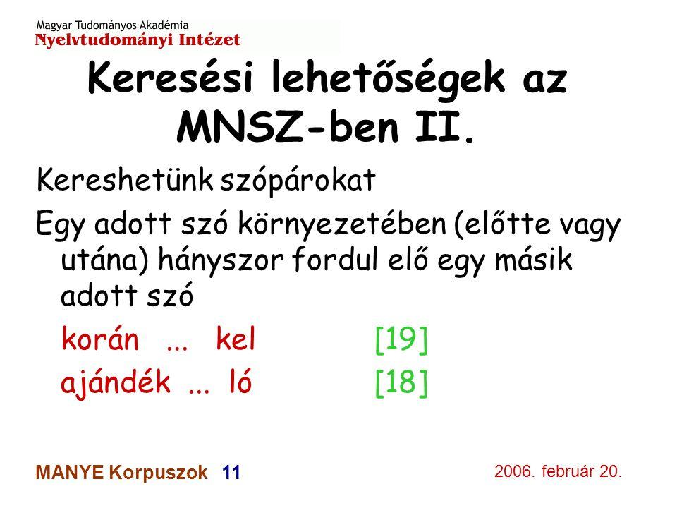 2006. február 20. MANYE Korpuszok 11 Keresési lehetőségek az MNSZ-ben II. Kereshetünk szópárokat Egy adott szó környezetében (előtte vagy utána) hánys