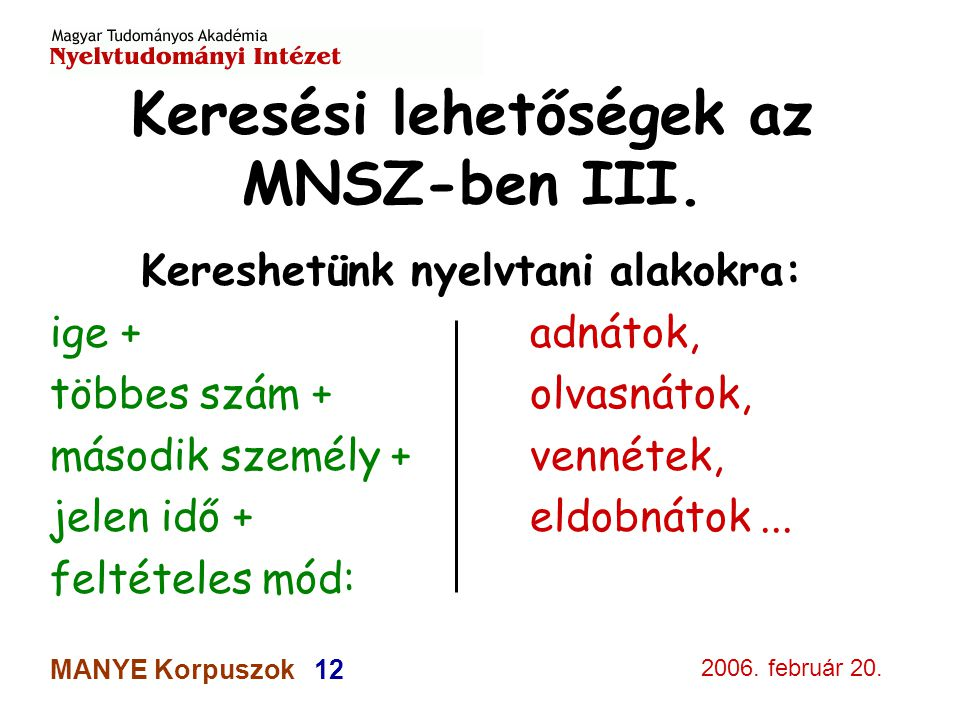 2006. február 20. MANYE Korpuszok 12 Keresési lehetőségek az MNSZ-ben III. Kereshetünk nyelvtani alakokra: ige +adnátok, többes szám +olvasnátok, máso