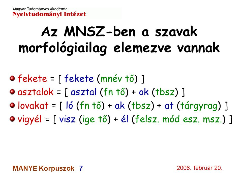 2006. február 20. MANYE Korpuszok 7 Az MNSZ-ben a szavak morfológiailag elemezve vannak fekete = [ fekete (mnév tő) ] asztalok = [ asztal (fn tő) + ok