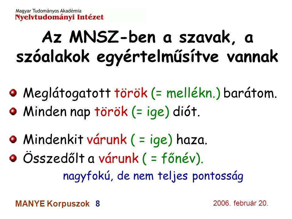 2006. február 20. MANYE Korpuszok 8 Az MNSZ-ben a szavak, a szóalakok egyértelműsítve vannak Meglátogatott török (= mellékn.) barátom. Minden nap törö