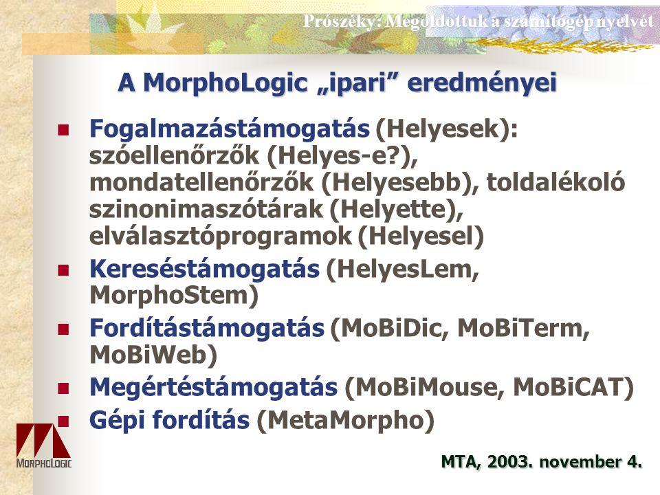 A MorphoLogic K+F eredményei Morfológia: a magyar (és más nyelvek) szóalaktanának gépi leírása Szintaxis: a magyar és angol mondattan gépi leírása Lexikális adatbázisok: a magyar nyelv szókincsének és többnyelvű dzótári adatbázisok gépi kezelése A nyelvi források (szótárak, szöveganyagok) szabványos reprezentációja MTA, 2003.