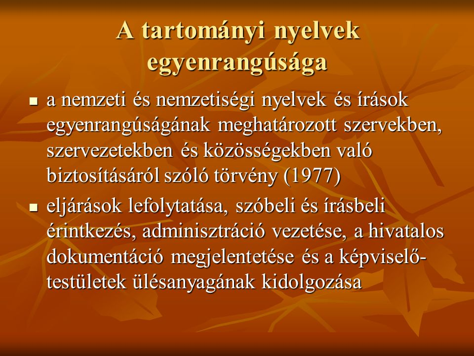 A tartományi nyelvek egyenrangúsága a nemzeti és nemzetiségi nyelvek és írások egyenrangúságának meghatározott szervekben, szervezetekben és közösségekben való biztosításáról szóló törvény (1977) a nemzeti és nemzetiségi nyelvek és írások egyenrangúságának meghatározott szervekben, szervezetekben és közösségekben való biztosításáról szóló törvény (1977) eljárások lefolytatása, szóbeli és írásbeli érintkezés, adminisztráció vezetése, a hivatalos dokumentáció megjelentetése és a képviselő- testületek ülésanyagának kidolgozása eljárások lefolytatása, szóbeli és írásbeli érintkezés, adminisztráció vezetése, a hivatalos dokumentáció megjelentetése és a képviselő- testületek ülésanyagának kidolgozása