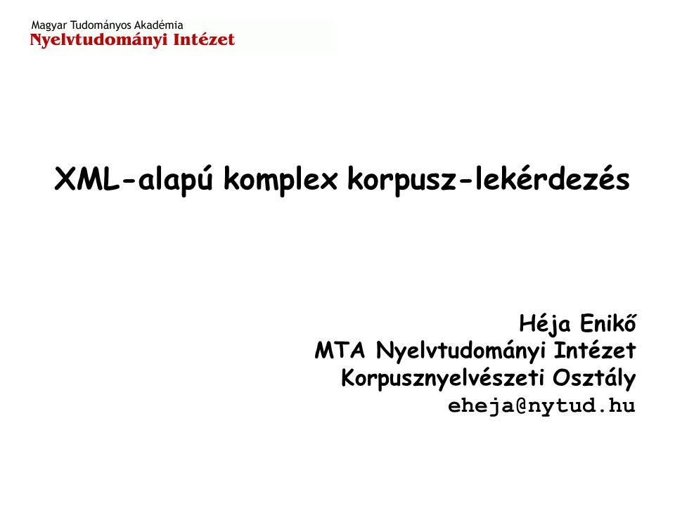 Héja Enikő MTA Nyelvtudományi Intézet Korpusznyelvészeti Osztály eheja@nytud.hu XML-alapú komplex korpusz-lekérdezés