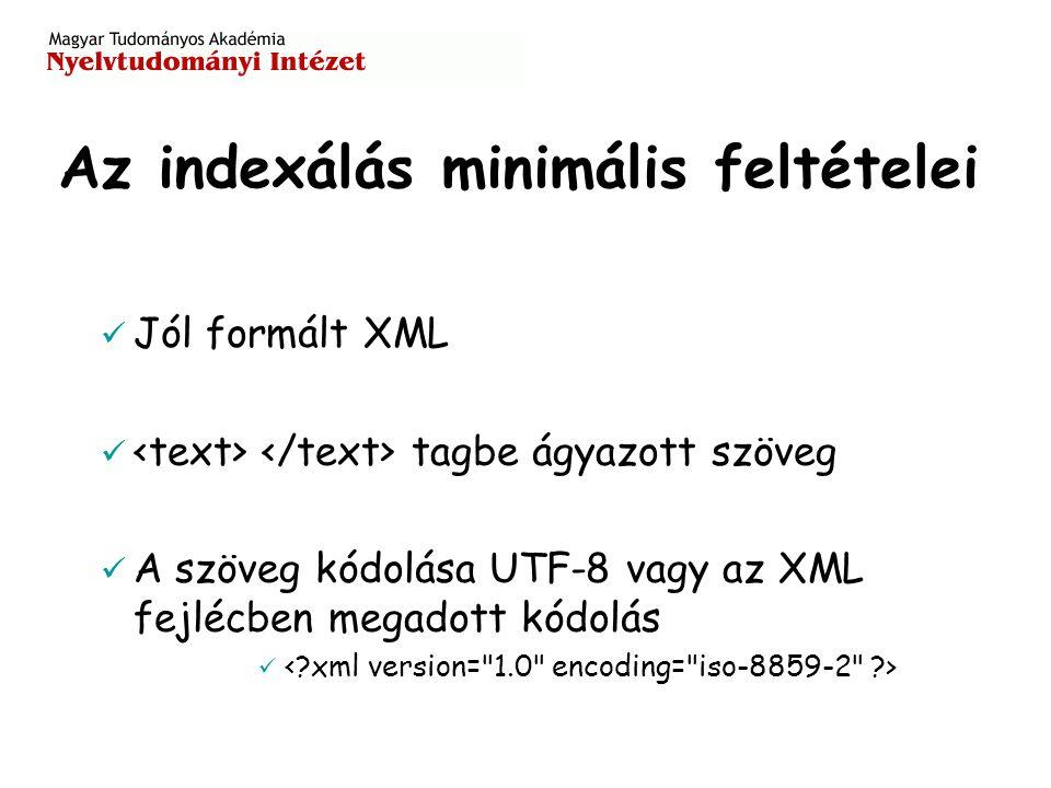 Az indexálás minimális feltételei Jól formált XML tagbe ágyazott szöveg A szöveg kódolása UTF-8 vagy az XML fejlécben megadott kódolás