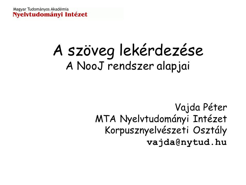 A szöveg lekérdezése A NooJ rendszer alapjai Vajda Péter MTA Nyelvtudományi Intézet Korpusznyelvészeti Osztály vajda@nytud.hu
