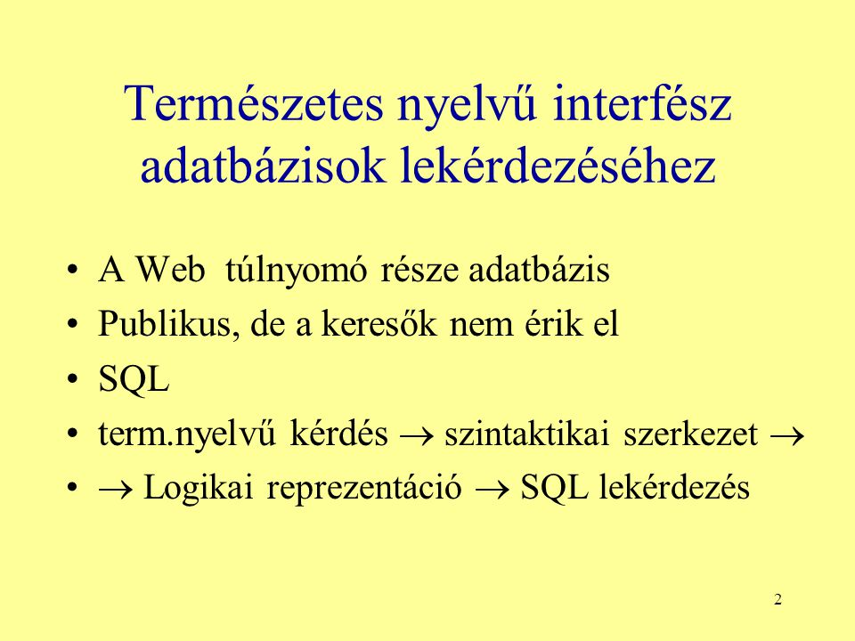 2 Természetes nyelvű interfész adatbázisok lekérdezéséhez A Web túlnyomó része adatbázis Publikus, de a keresők nem érik el SQL term.nyelvű kérdés  szintaktikai szerkezet   Logikai reprezentáció  SQL lekérdezés