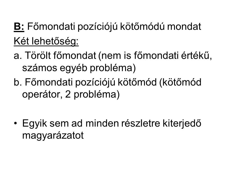 B: Főmondati pozíciójú kötőmódú mondat Két lehetőség: a. Törölt főmondat (nem is főmondati értékű, számos egyéb probléma) b. Főmondati pozíciójú kötőm