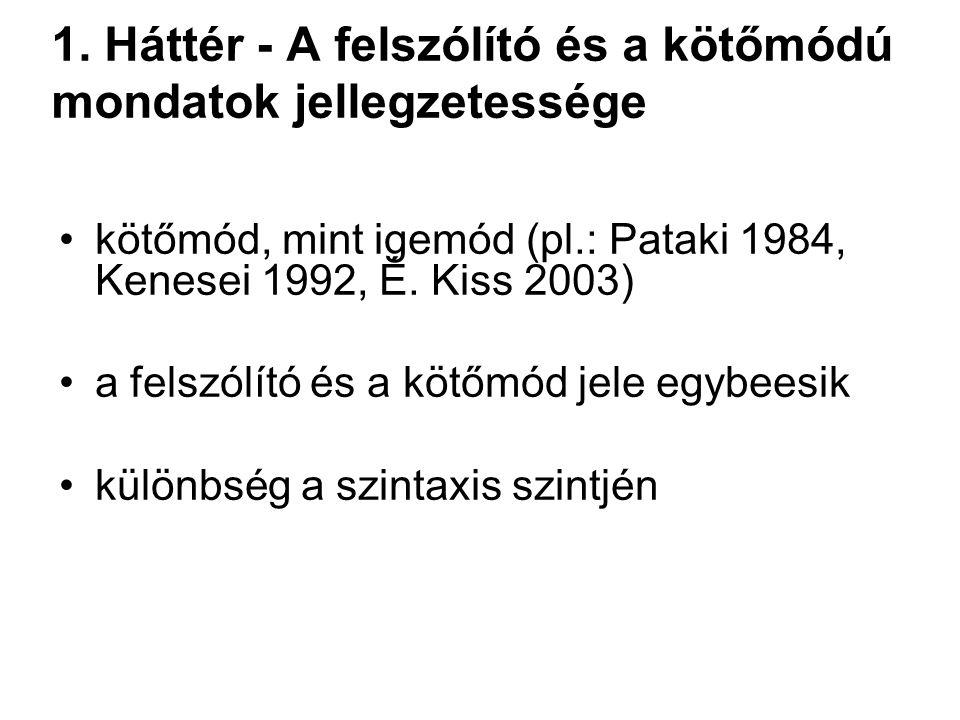 1. Háttér - A felszólító és a kötőmódú mondatok jellegzetessége kötőmód, mint igemód (pl.: Pataki 1984, Kenesei 1992, É. Kiss 2003) a felszólító és a