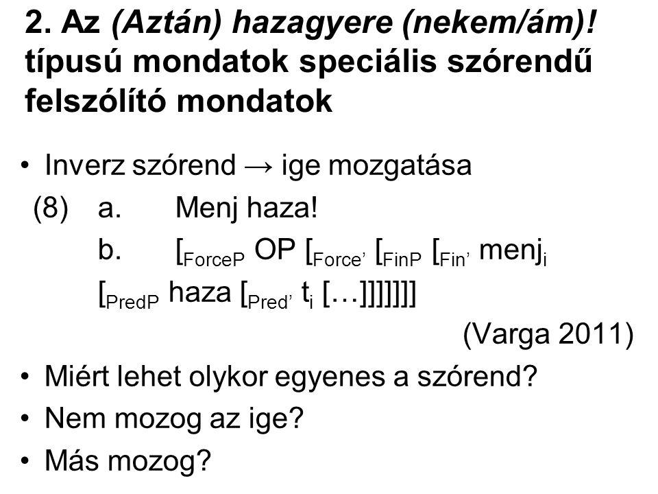2. Az (Aztán) hazagyere (nekem/ám)! típusú mondatok speciális szórendű felszólító mondatok Inverz szórend → ige mozgatása (8) a. Menj haza! b.[ ForceP